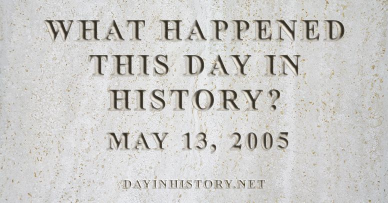 What happened this day in history May 13, 2005