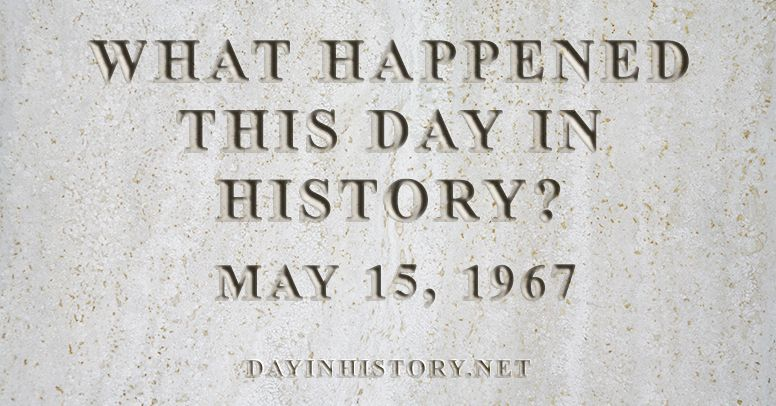 What happened this day in history May 15, 1967