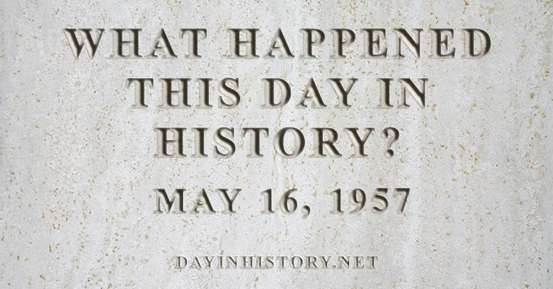 What happened this day in history May 16, 1957