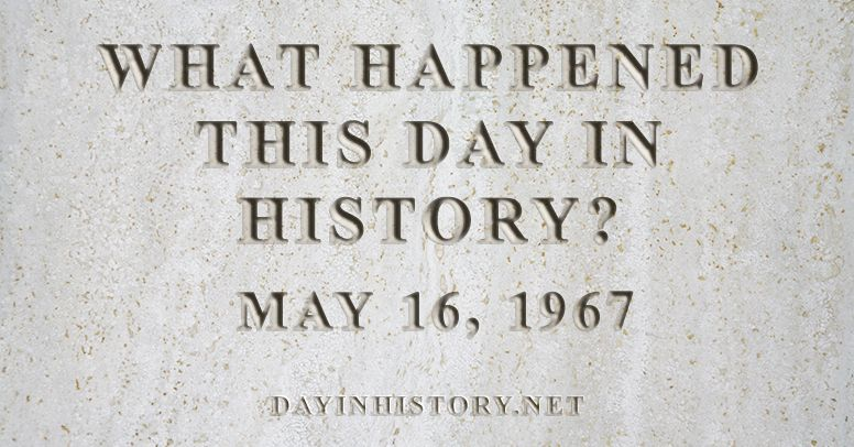 What happened this day in history May 16, 1967