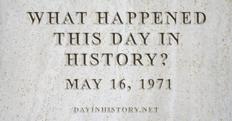 What happened this day in history May 16, 1971