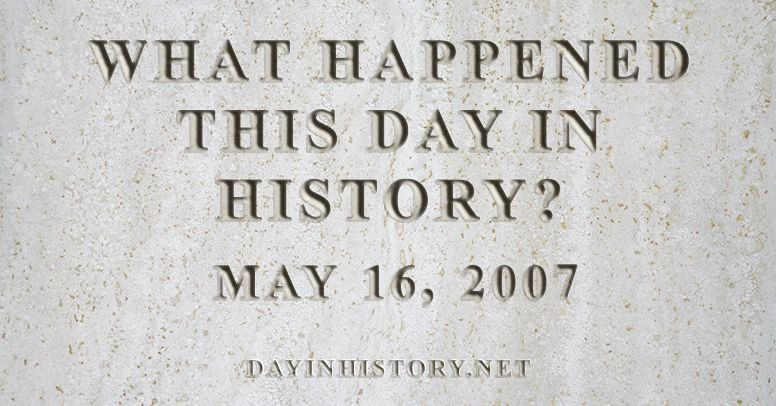 What happened this day in history May 16, 2007