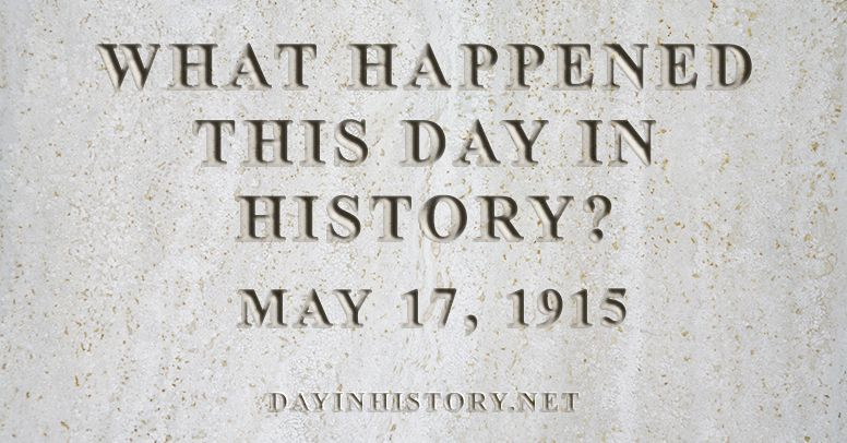 What happened this day in history May 17, 1915