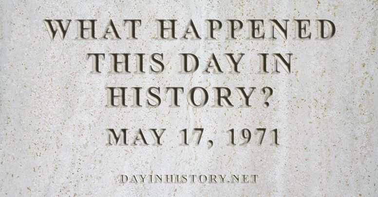 What happened this day in history May 17, 1971