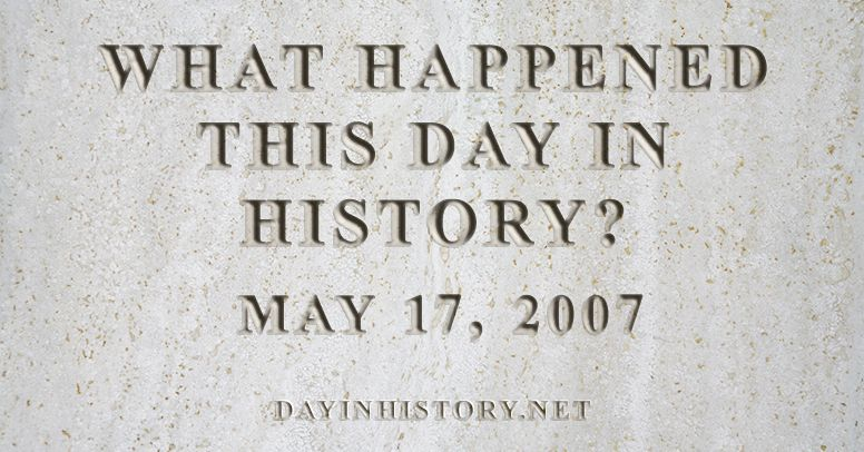 What happened this day in history May 17, 2007