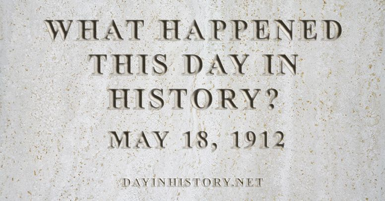What happened this day in history May 18, 1912