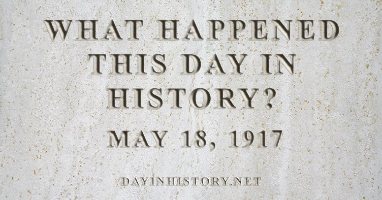 What happened this day in history May 18, 1917