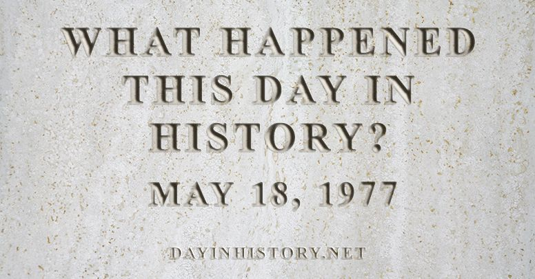 What happened this day in history May 18, 1977