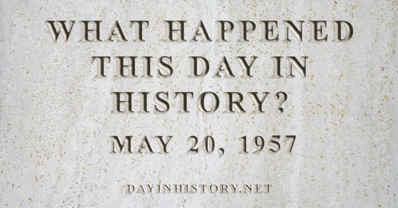What happened this day in history May 20, 1957