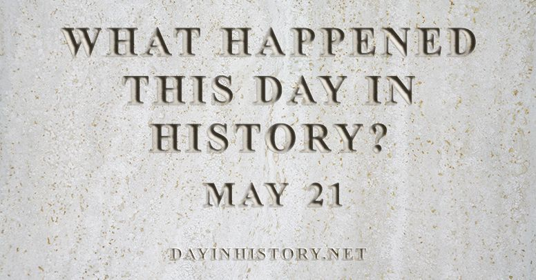What happened this day in history May 21