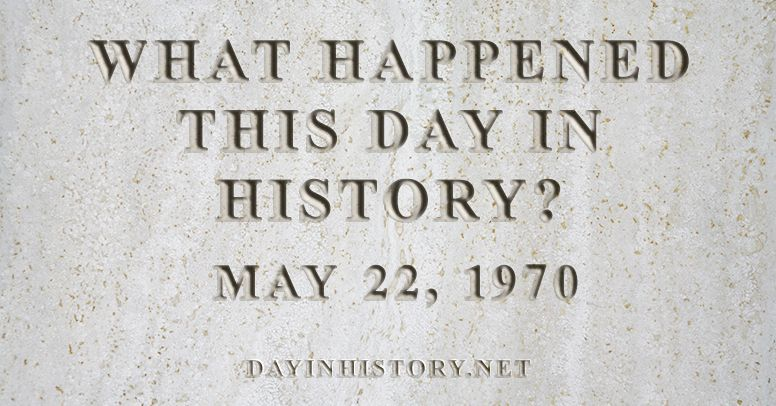 What happened this day in history May 22, 1970
