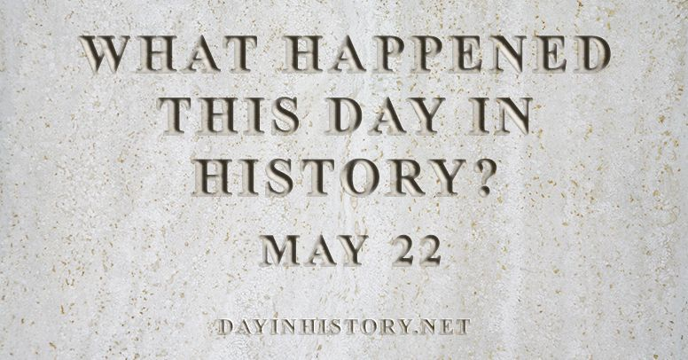 What happened this day in history May 22
