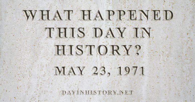 What happened this day in history May 23, 1971