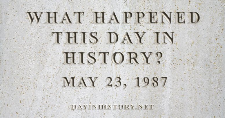 What happened this day in history May 23, 1987