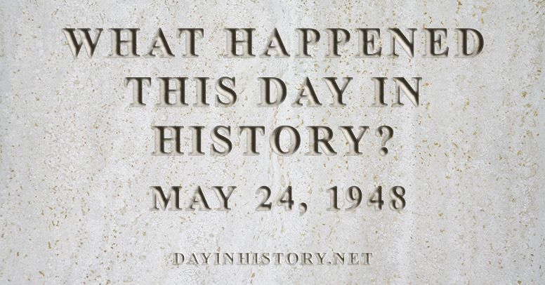 What happened this day in history May 24, 1948