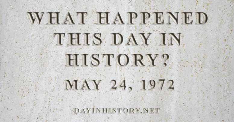 What happened this day in history May 24, 1972