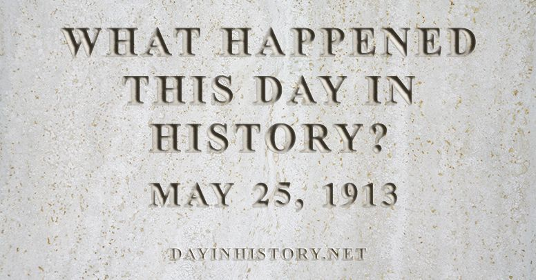 What happened this day in history May 25, 1913