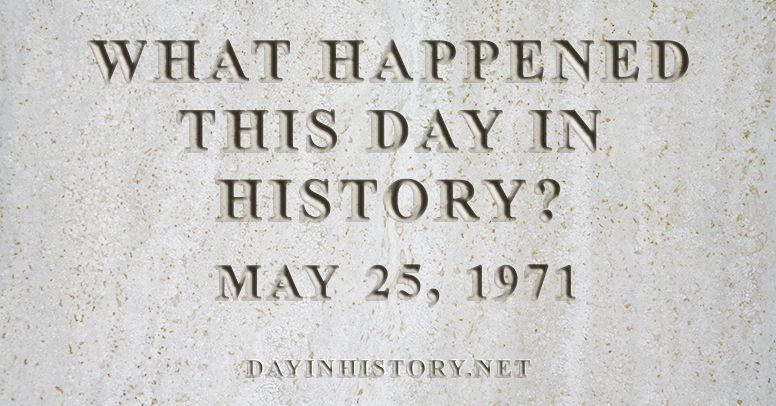 What happened this day in history May 25, 1971