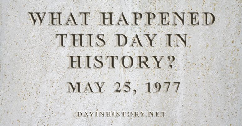 What happened this day in history May 25, 1977