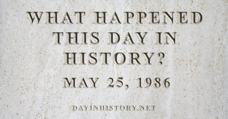 What happened this day in history May 25, 1986