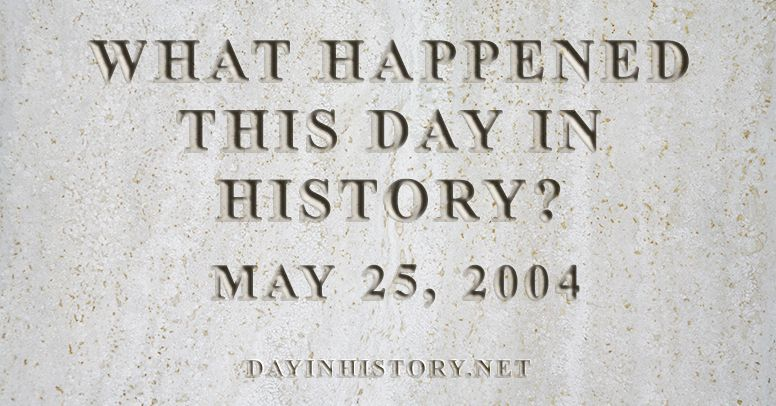 What happened this day in history May 25, 2004