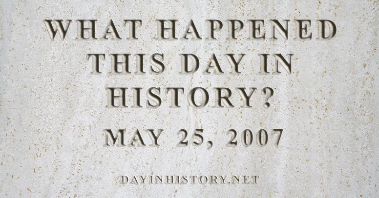 What happened this day in history May 25, 2007
