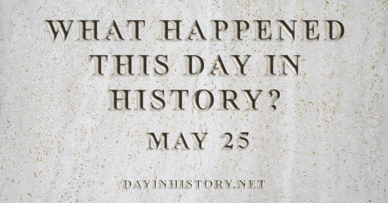 What happened this day in history May 25