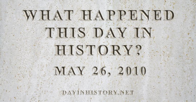 What happened this day in history May 26, 2010
