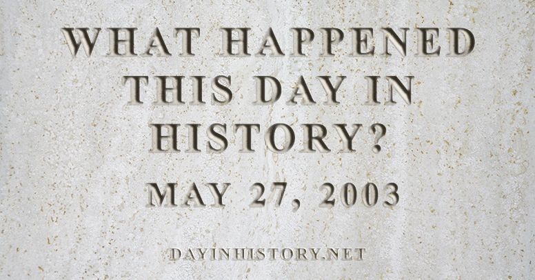 What happened this day in history May 27, 2003
