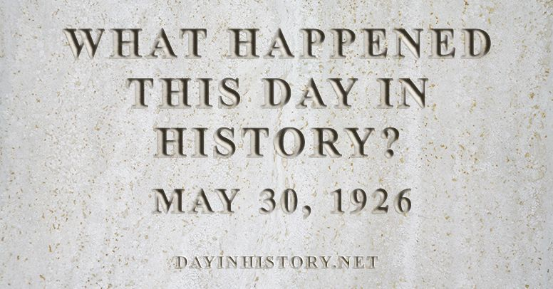 What happened this day in history May 30, 1926