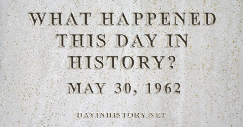What happened this day in history May 30, 1962