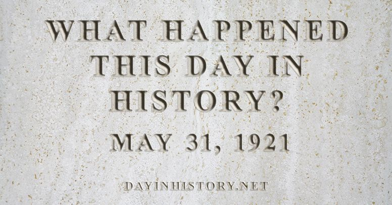 What happened this day in history May 31, 1921
