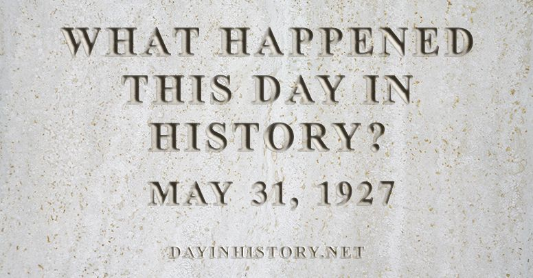 What happened this day in history May 31, 1927