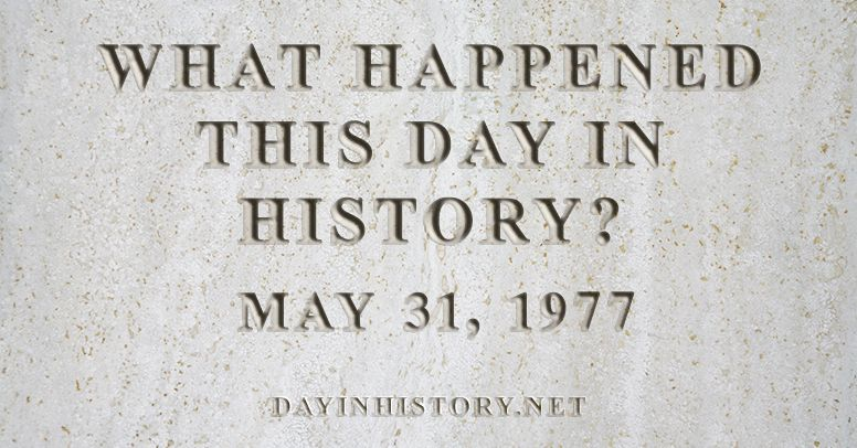 What happened this day in history May 31, 1977
