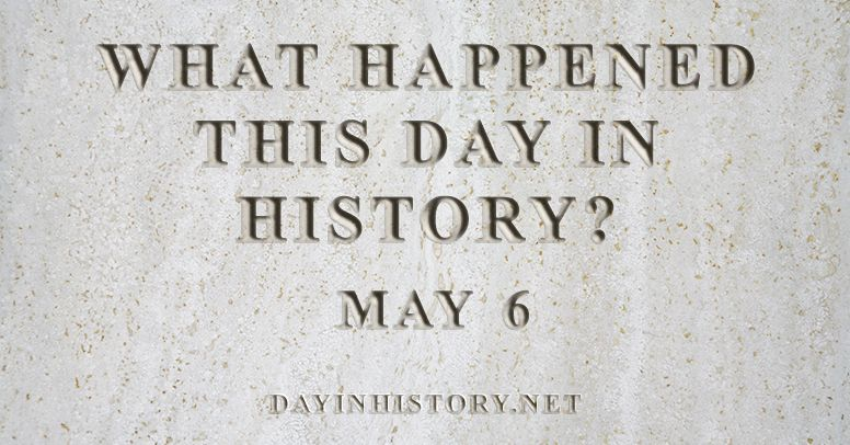 What happened this day in history May 6