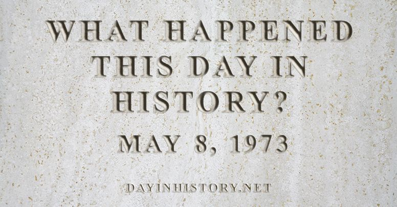 What happened this day in history May 8, 1973