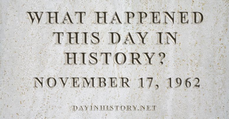 What happened this day in history November 17, 1962