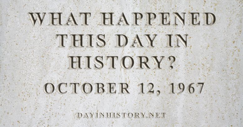 What happened this day in history October 12, 1967