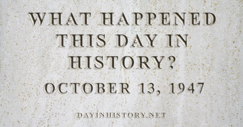 What happened this day in history October 13, 1947