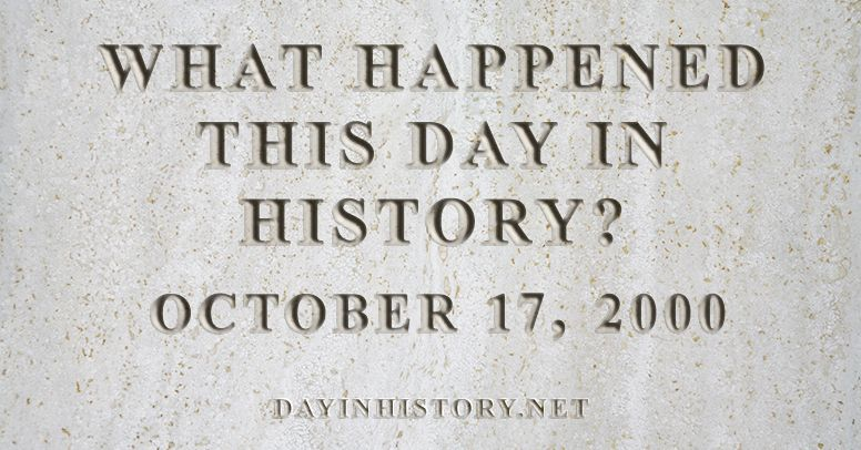 What happened this day in history October 17, 2000