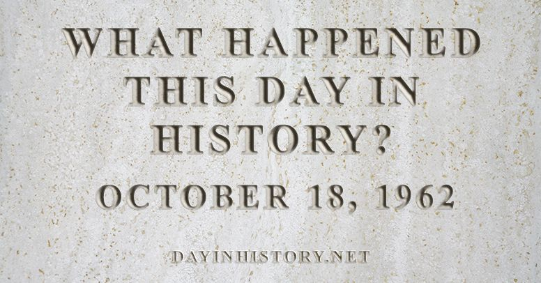 What happened this day in history October 18, 1962
