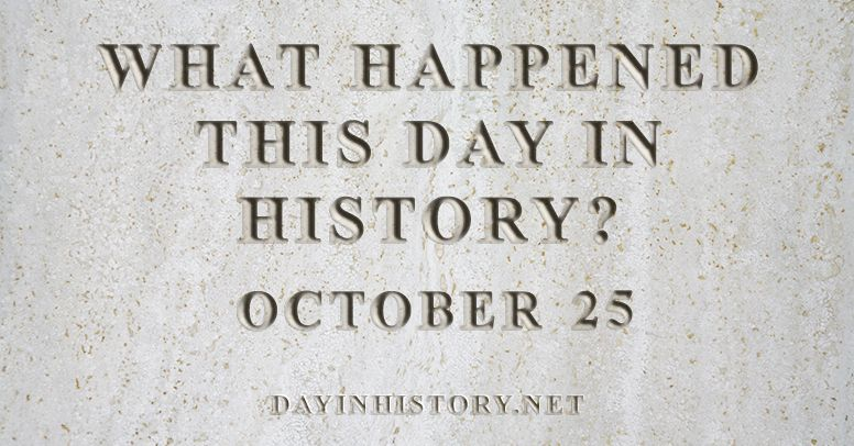 What happened this day in history October 25