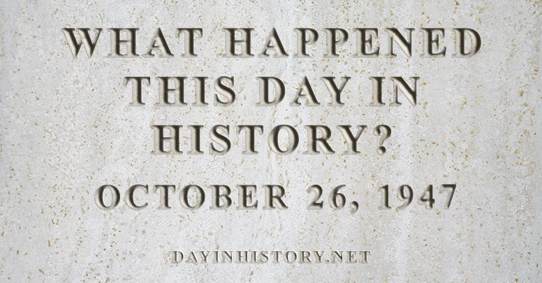 What happened this day in history October 26, 1947