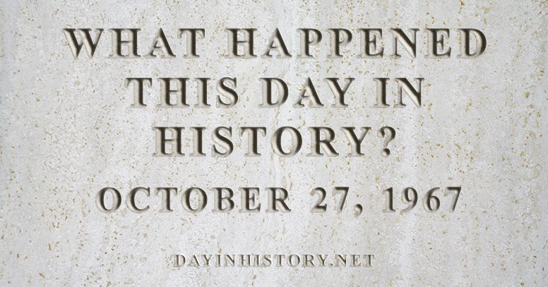 What happened this day in history October 27, 1967