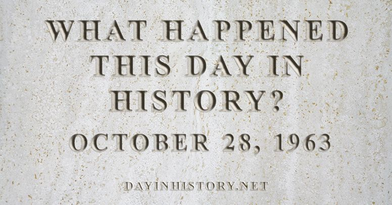 What happened this day in history October 28, 1963