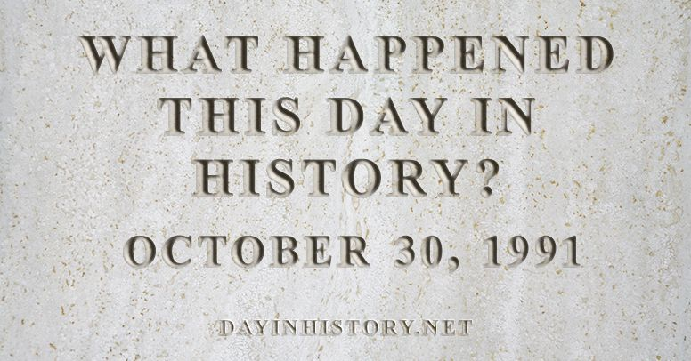 What happened this day in history October 30, 1991