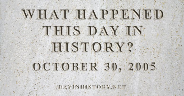 What happened this day in history October 30, 2005