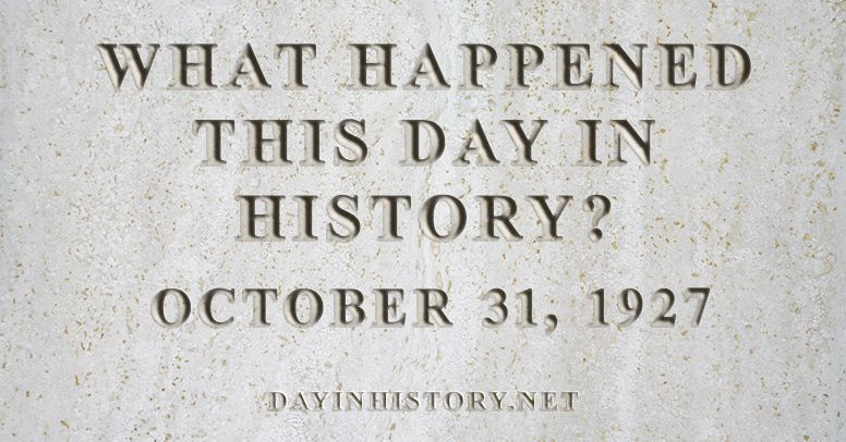 What happened this day in history October 31, 1927