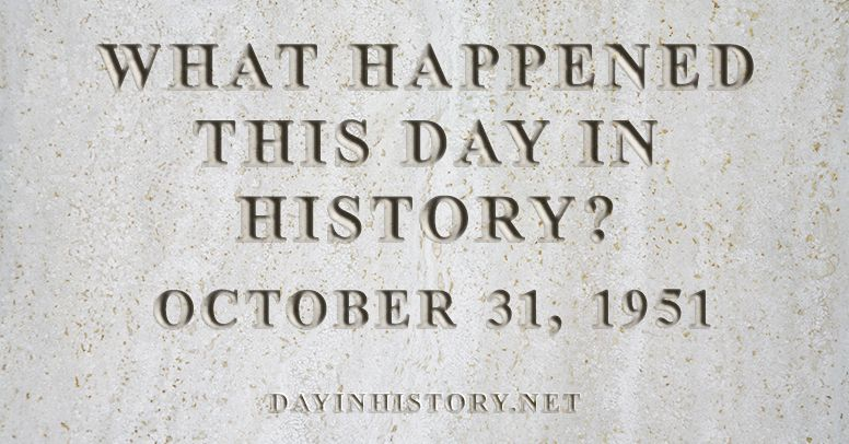 What happened this day in history October 31, 1951