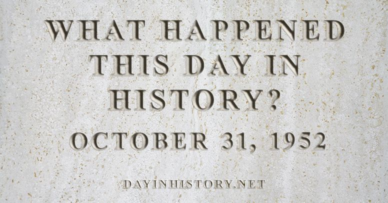 What happened this day in history October 31, 1952